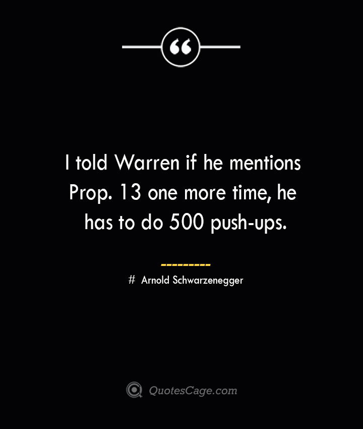 I told Warren if he mentions Prop. 13 one more time he has to do 500 push ups.— Arnold Schwarzenegger