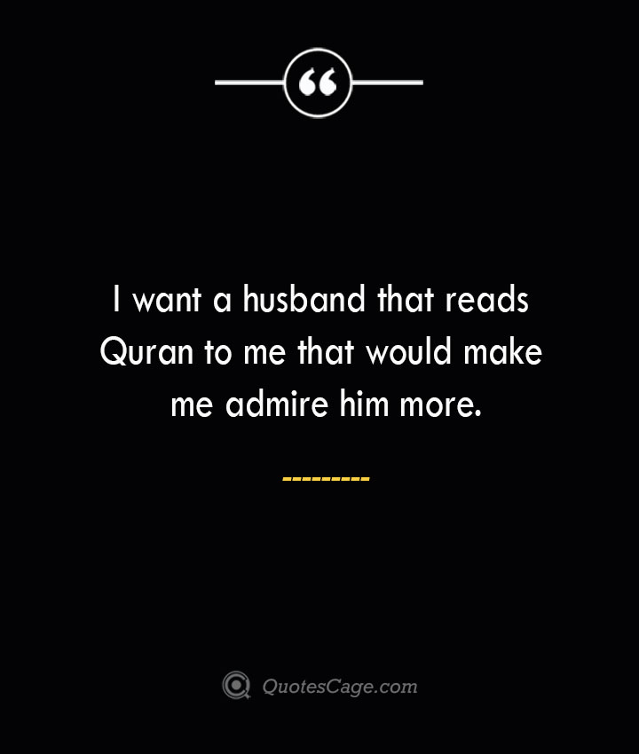 I want a husband that reads Quran to me that would make me admire him more.