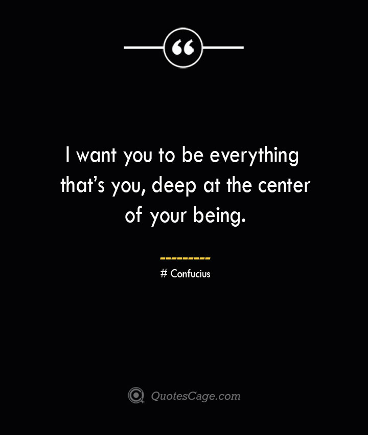 I want you to be everything thats you deep at the center of your being. — Confucius
