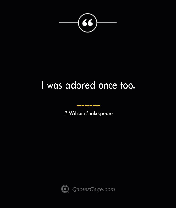 I was adored once too.— William Shakespeare
