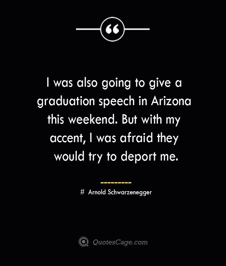 I was also going to give a graduation speech in Arizona this weekend. But with my accent I was afraid they would try to deport me.— Arnold Schwarzenegger