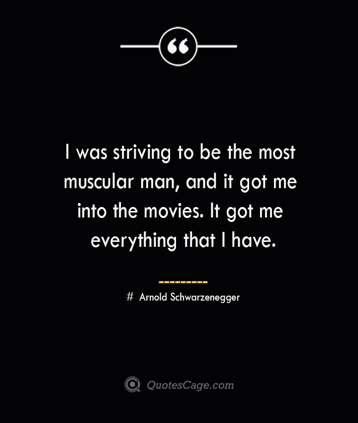 I was striving to be the most muscular man and it got me into the movies. It got me everything that I have.— Arnold Schwarzenegger