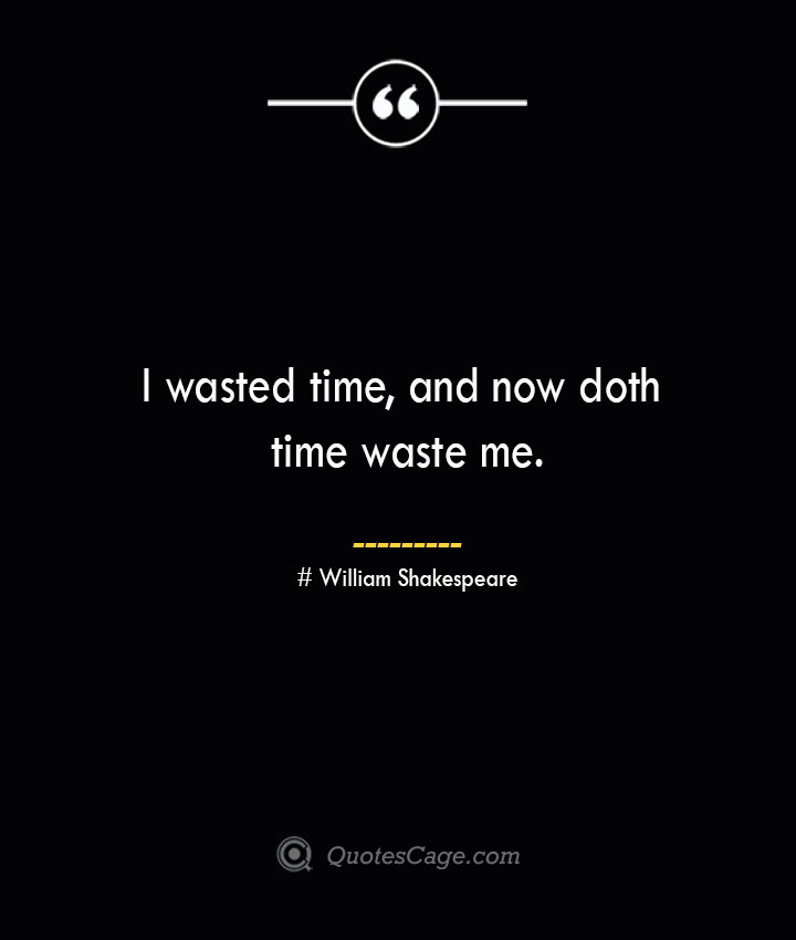 I wasted time and now doth time waste me. William Shakespeare
