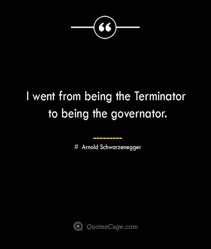 I went from being the Terminator to being the governator.— Arnold Schwarzenegger