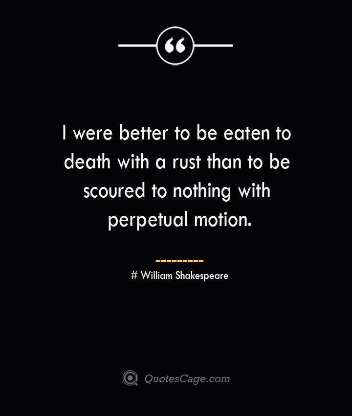I were better to be eaten to death with a rust than to be scoured to nothing with perpetual motion. William Shakespeare