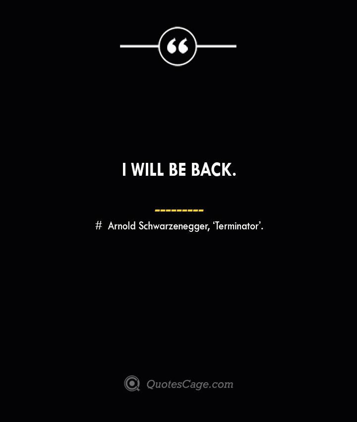 I will be back.— Arnold Schwarzenegger 'Terminator.