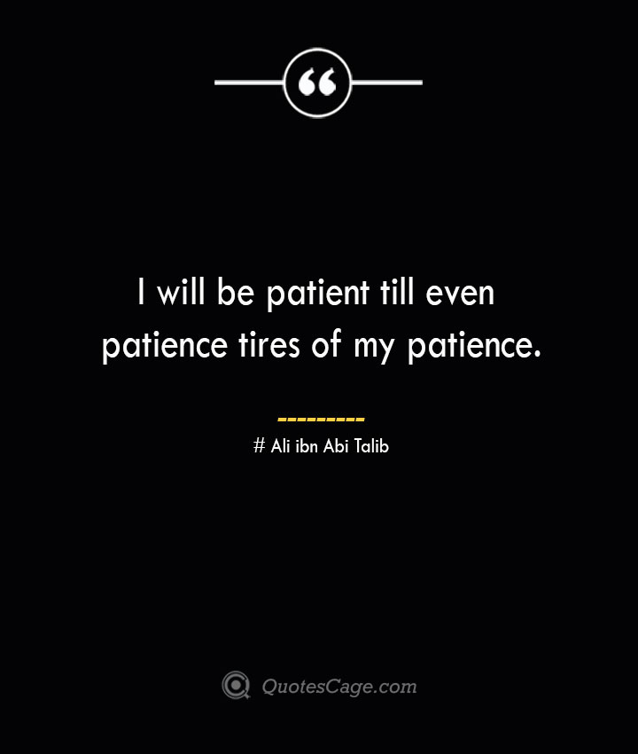 I will be patient till even patience tires of my patience.— Ali ibn Abi Talib