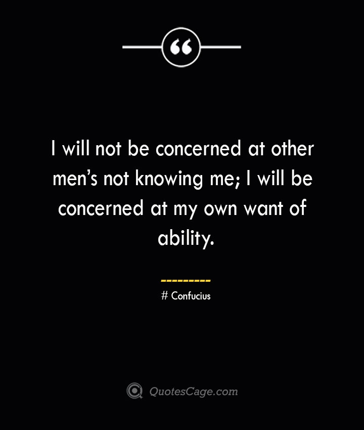 I will not be concerned at other mens not knowing me I will be concerned at my own want of ability.— Confucius