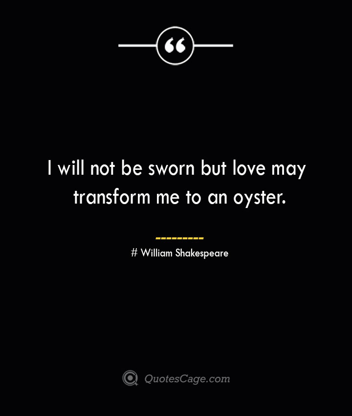 I will not be sworn but love may transform me to an oyster. William Shakespeare