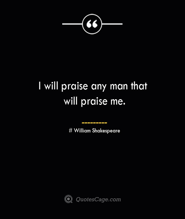I will praise any man that will praise me. William Shakespeare