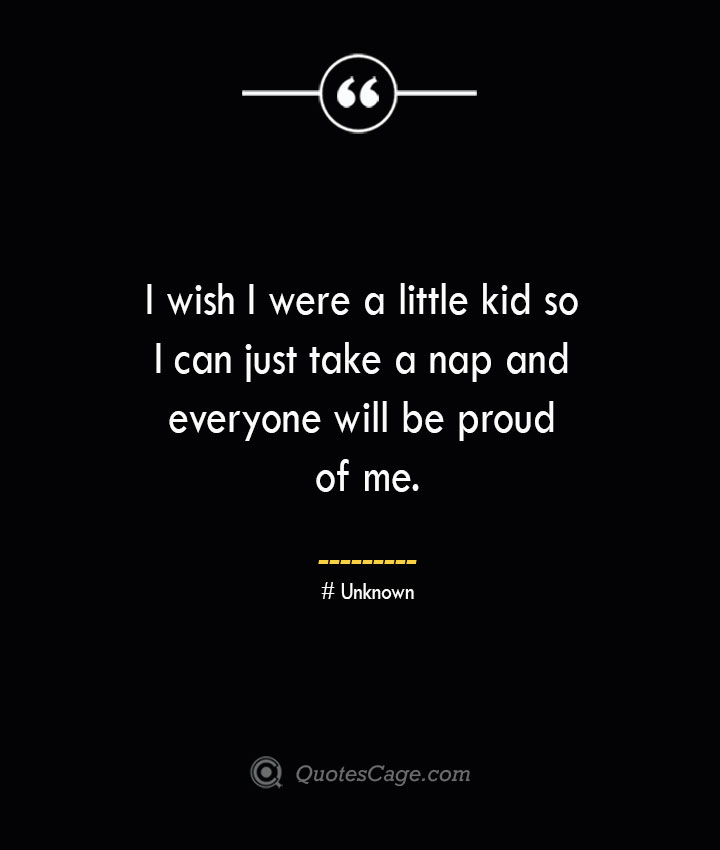 I wish I were a little kid so I can just take a nap and everyone will be proud of me.— Unknown