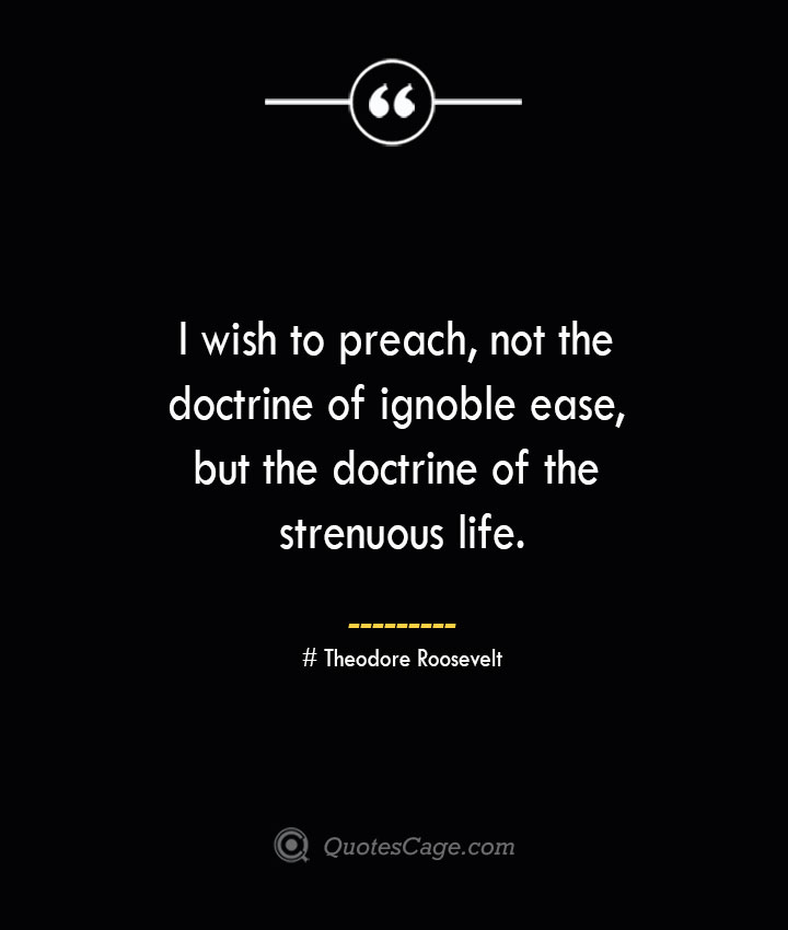 I wish to preach not the doctrine of ignoble ease but the doctrine of the strenuous life.— Theodore Roosevelt