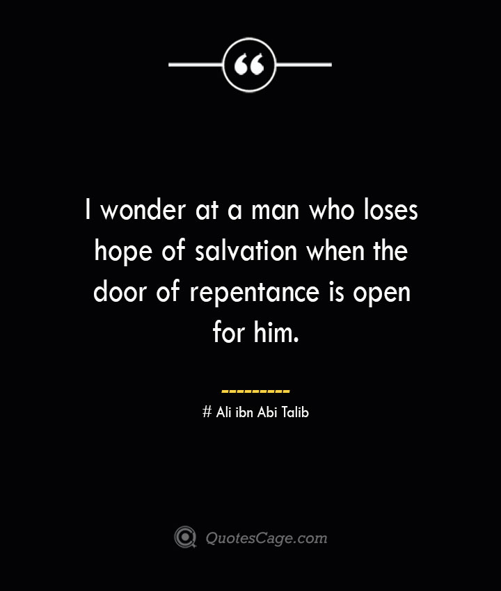I wonder at a man who loses hope of salvation when the door of repentance is open for him.— Ali ibn Abi Talib