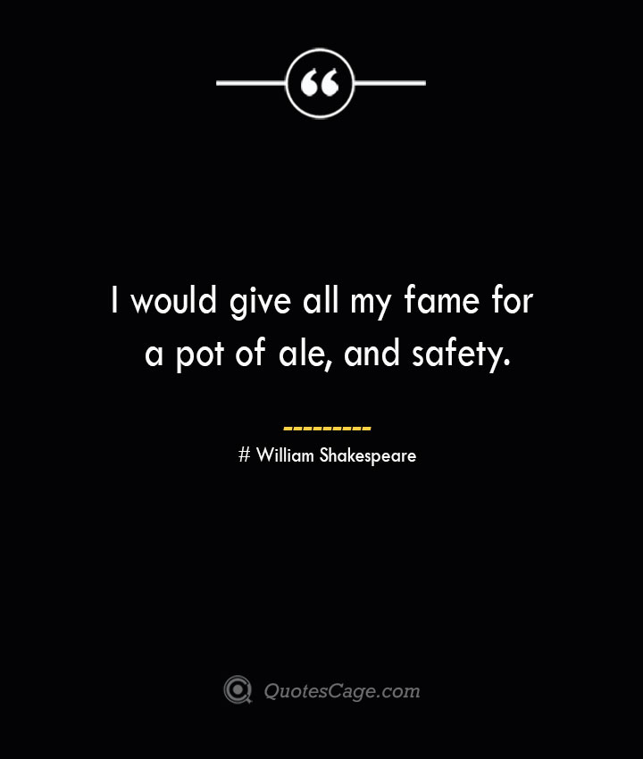 I would give all my fame for a pot of ale and safety.— William Shakespeare