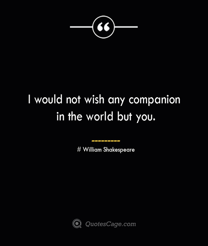 I would not wish any companion in the world but you. William Shakespeare