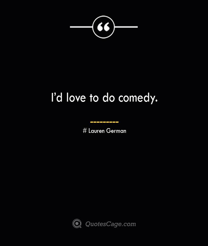Id love to do comedy.— Lauren German