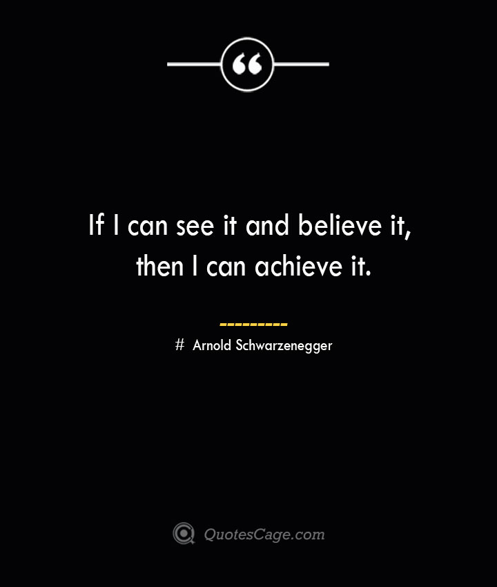 If I can see it and believe it then I can achieve it.— Arnold Schwarzenegger