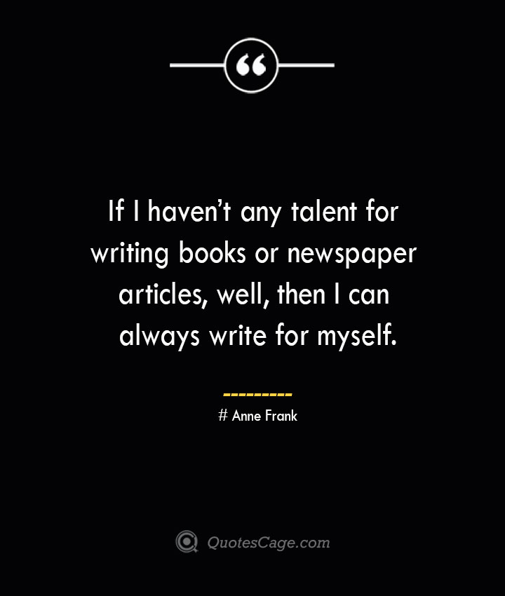 If I havent any talent for writing books or newspaper articles well then I can always write for myself.— Anne Frank