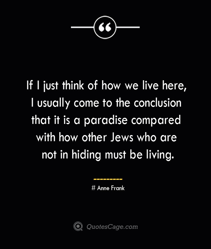 If I just think of how we live here I usually come to the conclusion that it is a paradise compared with how other Jews who are not in hiding must be living.— Anne Frank