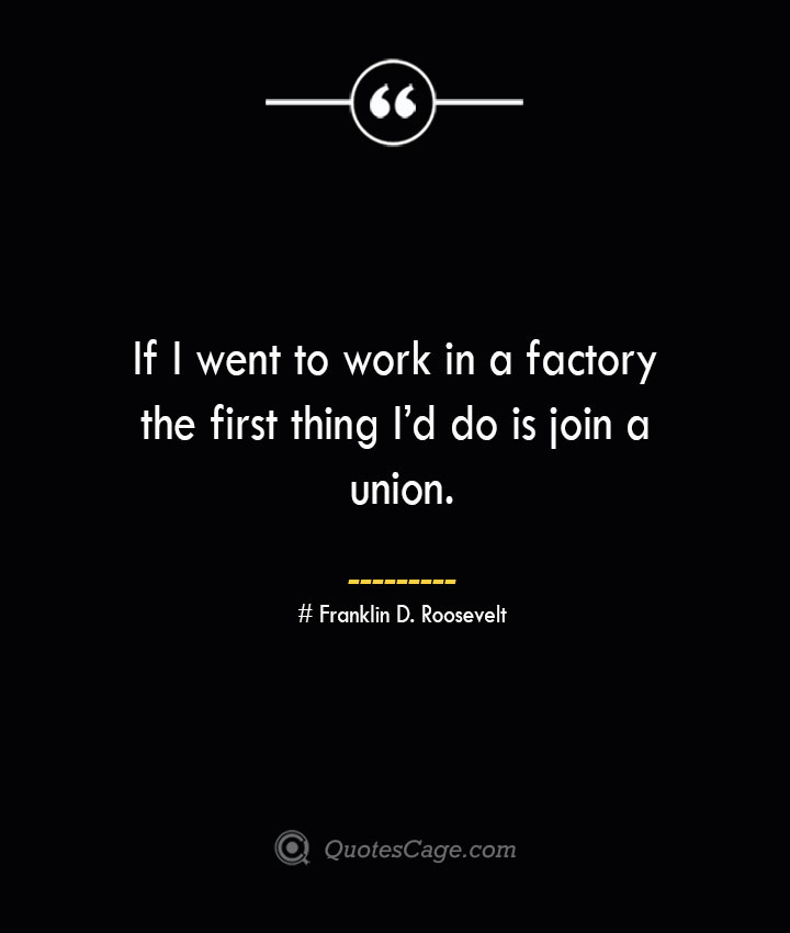 If I went to work in a factory the first thing Id do is join a union.— Franklin D. Roosevelt
