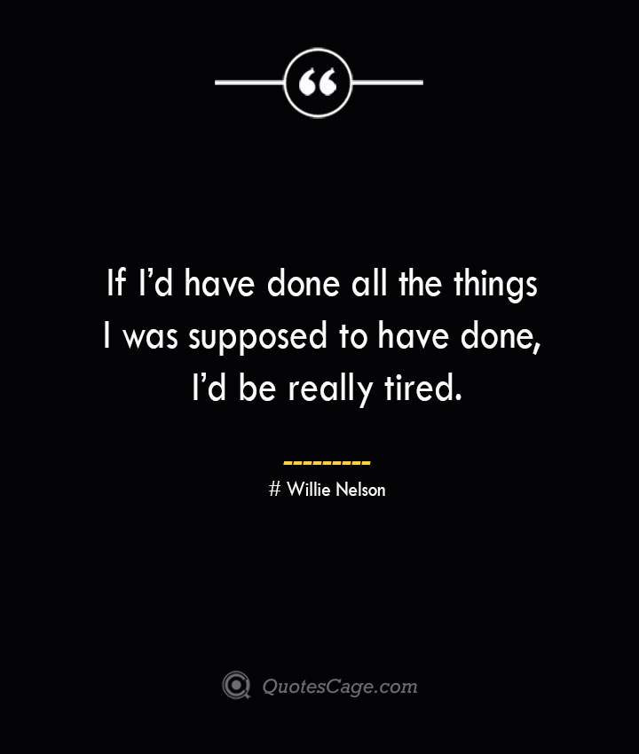 If Id have done all the things I was supposed to have done Id be really tired.— Willie Nelson