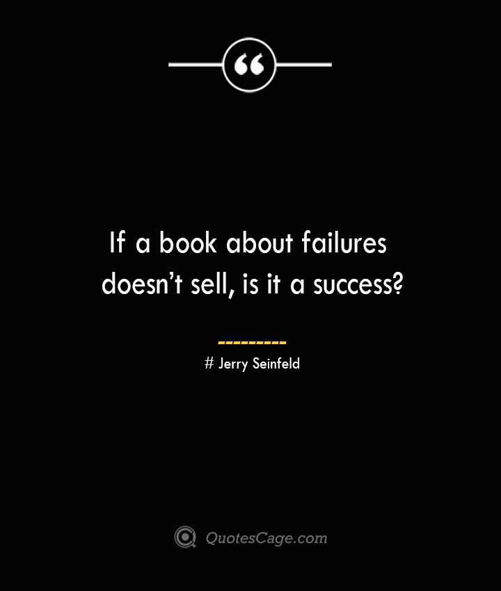 If a book about failures doesnt sell is it a success— Jerry Seinfeld