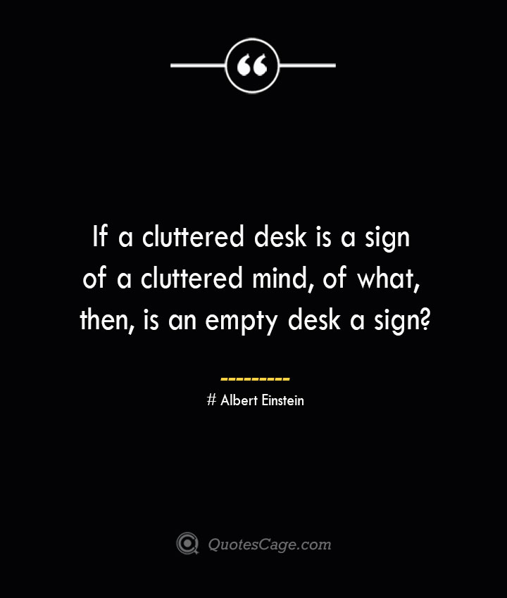 If a cluttered desk is a sign of a cluttered mind of what then is an empty desk a sign— Albert Einstein