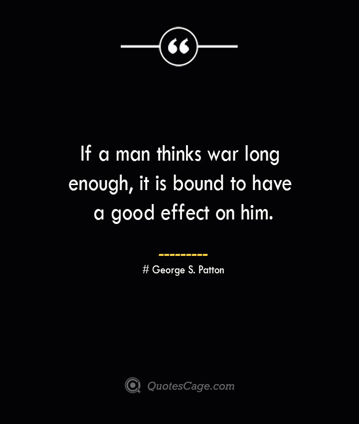 If a man thinks war long enough it is bound to have a good effect on him.— George S. Patton