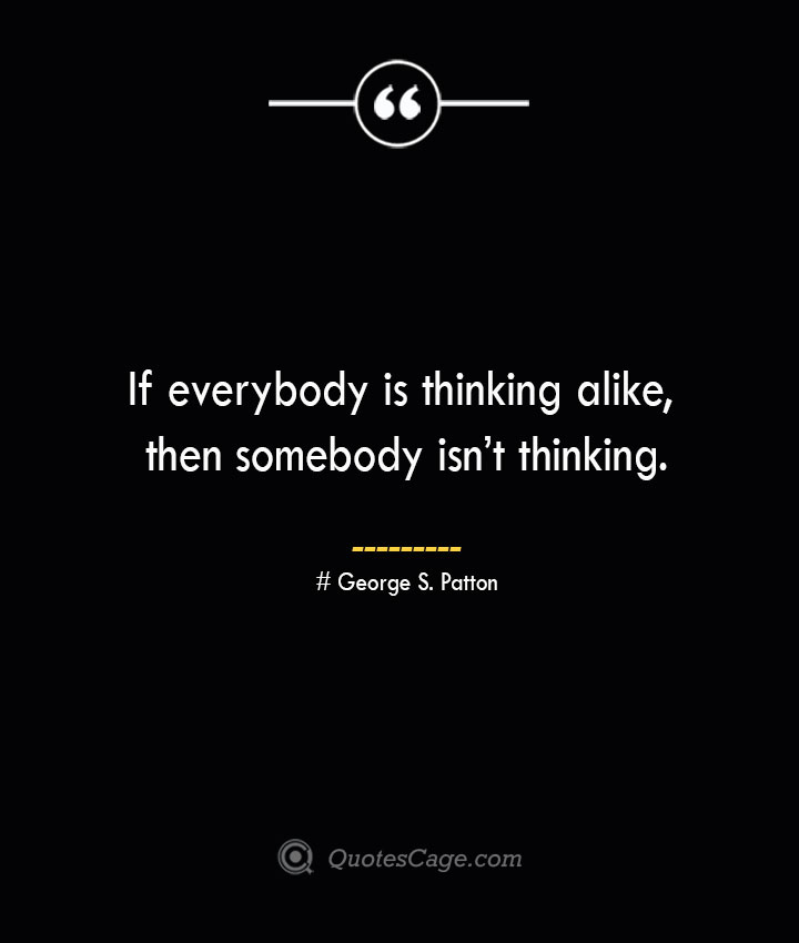 If everybody is thinking alike then somebody isnt thinking.— George S. Patton