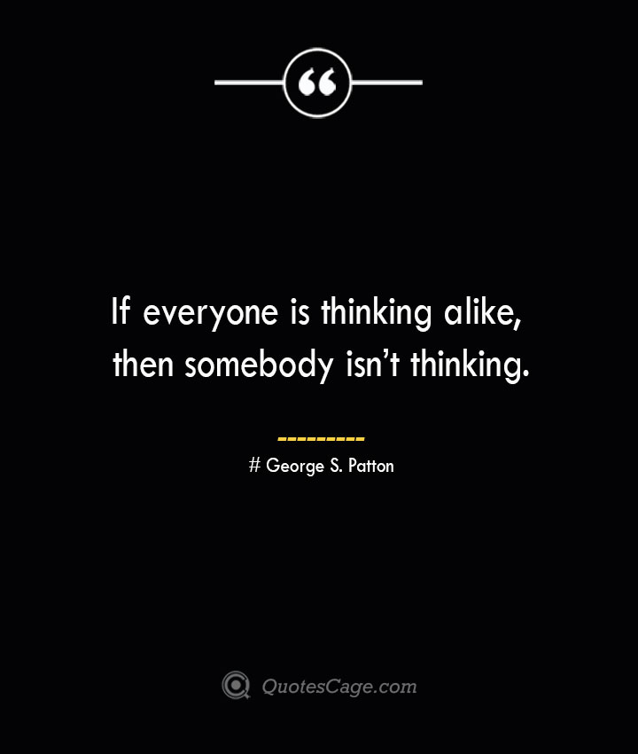 If everyone is thinking alike then somebody isnt thinking.— George S. Patton