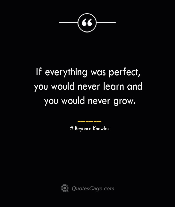 If everything was perfect you would never learn and you would never grow.— Beyonce Knowles