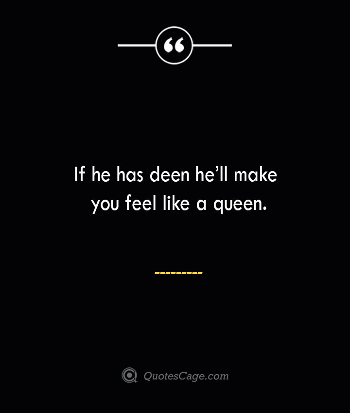 If he has deen hell make you feel like a queen. 1
