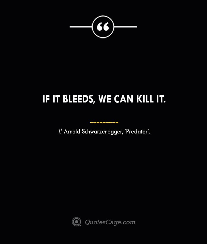 If it bleeds we can kill it.— Arnold Schwarzenegger 'Predator. 2