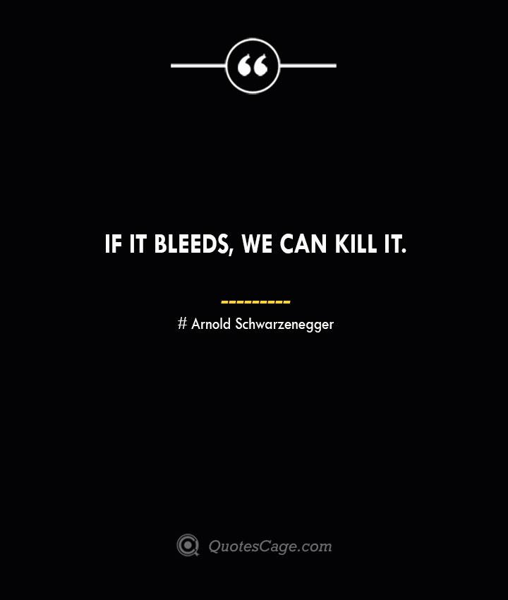 If it bleeds we can kill it.— Arnold Schwarzenegger