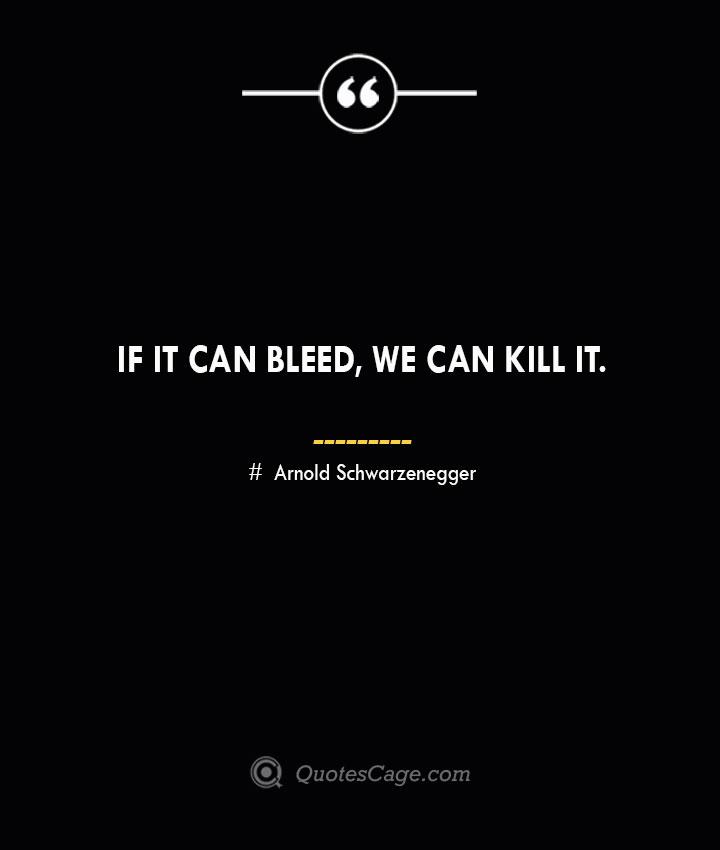 If it can bleed we can kill it.— Arnold Schwarzenegger