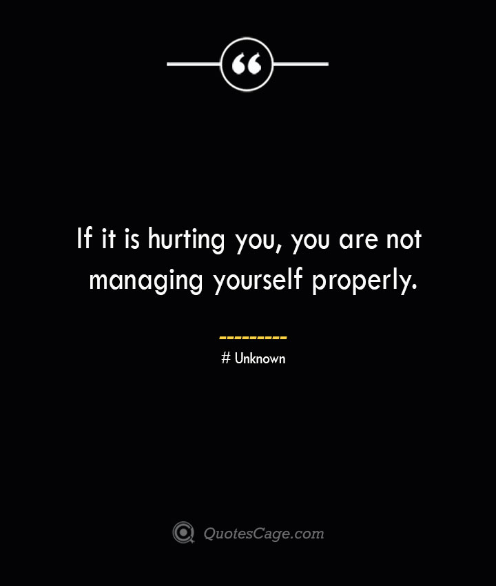 If it is hurting you you are not managing yourself properly.— Unknown