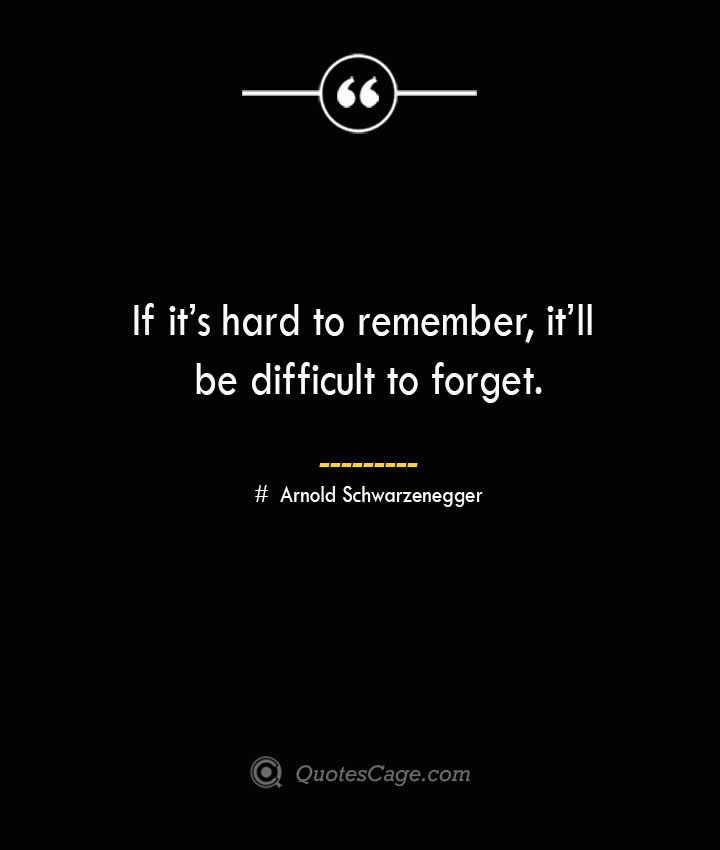 If its hard to remember itll be difficult to forget.— Arnold Schwarzenegger