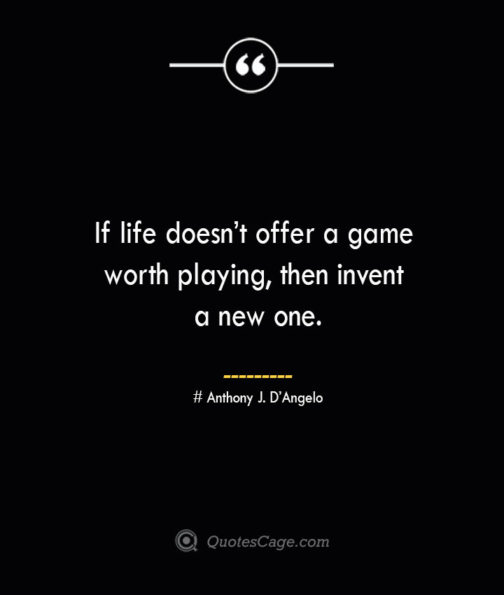 If life doesnt offer a game worth playing then invent a new one.— Anthony J. DAngelo