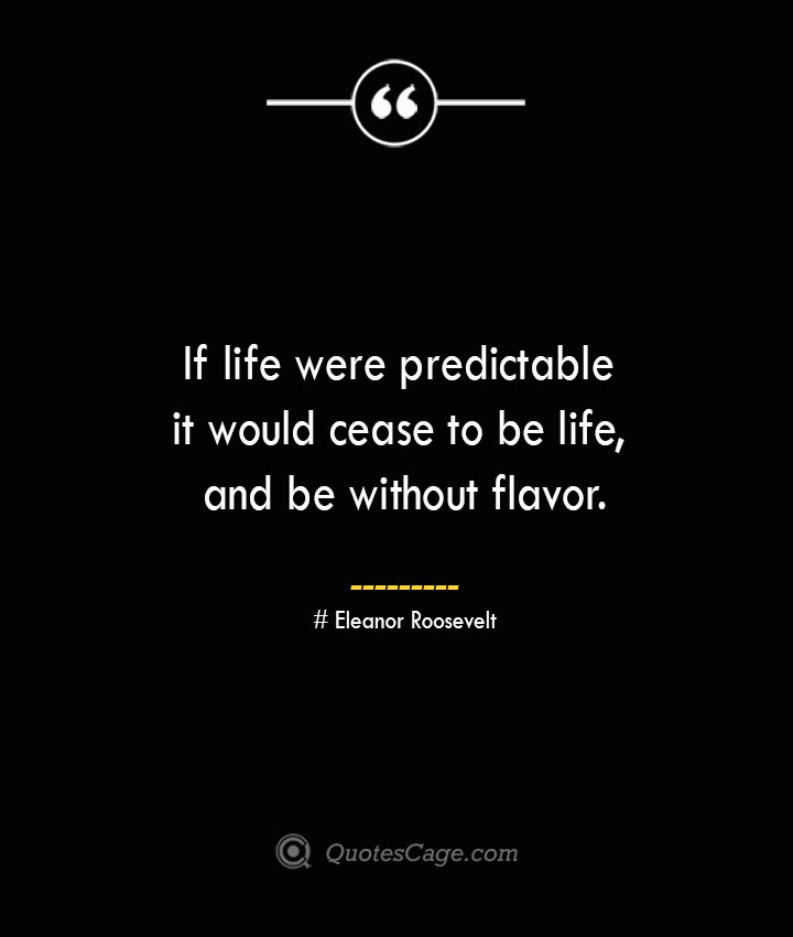 If life were predictable it would cease to be life