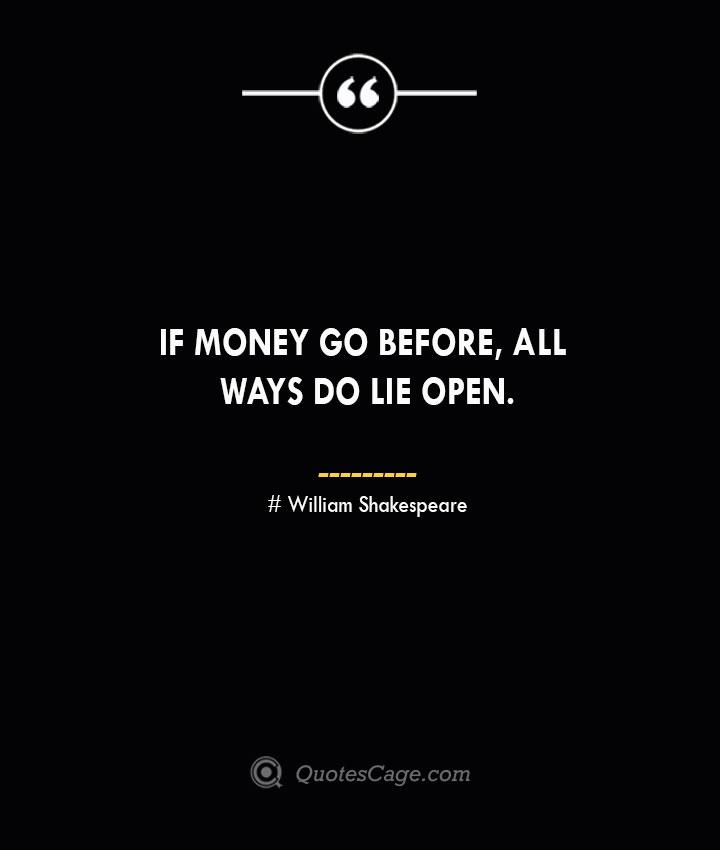 If money go before all ways do lie open. William Shakespeare
