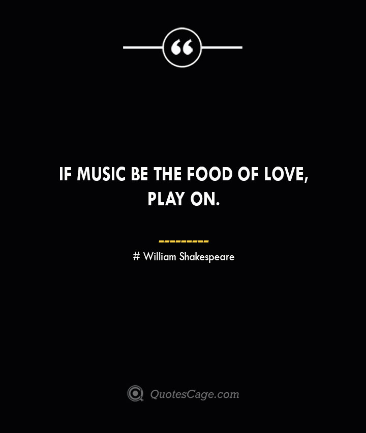 If music be the food of loveplay on.— William Shakespeare
