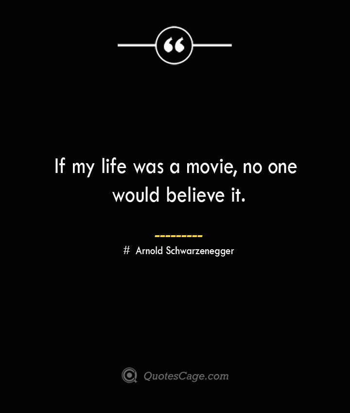 If my life was a movie no one would believe it.— Arnold Schwarzenegger