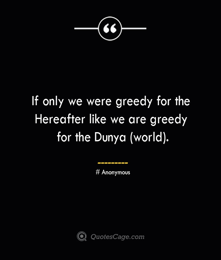 If only we were greedy for the Hereafter like we are greedy for the Dunya world.— Anonymous