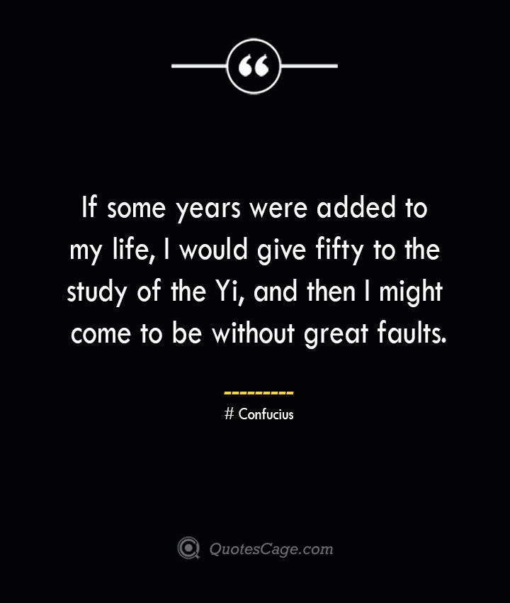 If some years were added to my life I would give fifty to the study of the Yi and then I might come to be without great faults.— Confucius