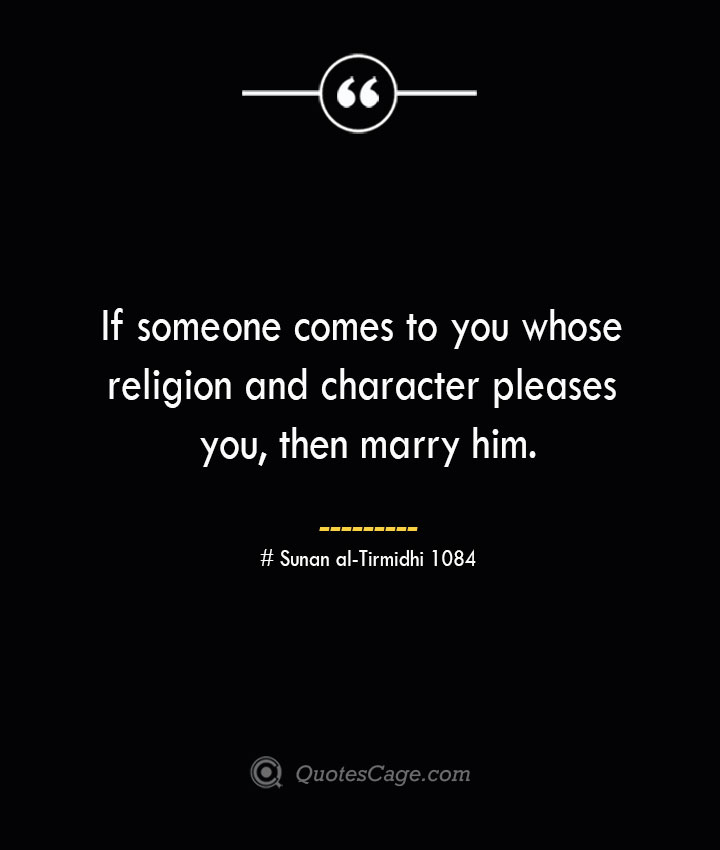 If someone comes to you whose religion and character pleases you then marry him. — Sunan al Tirmidhi 1084