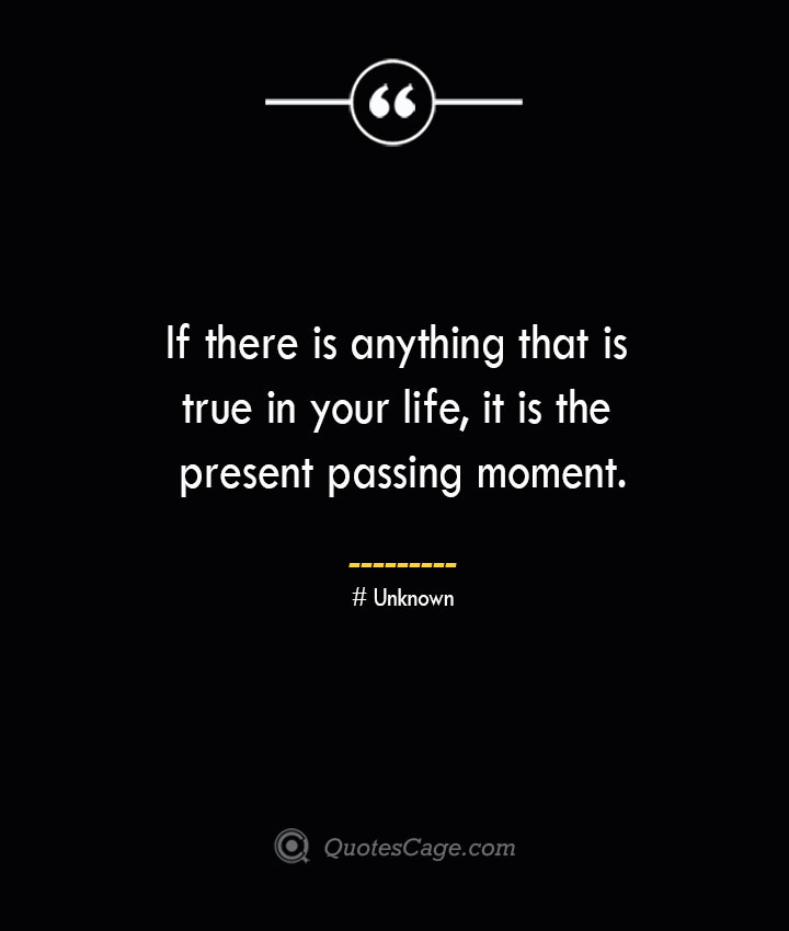 If there is anything that is true in your life it is the present passing moment.— Unknown