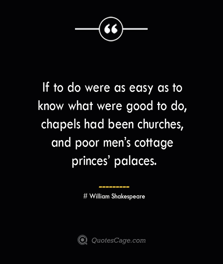 If to do were as easy as to know what were good to do chapels had been churches and poor mens cottage princes palaces. William Shakespeare