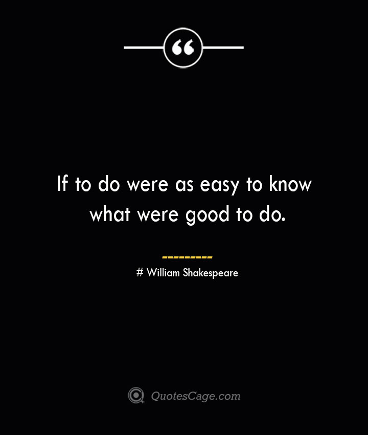 If to do were as easy to know what were good to do. William Shakespeare