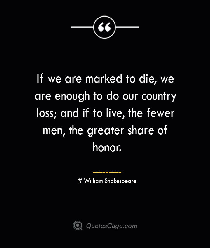 If we are marked to die we are enough to do our country loss and if to live the fewer men the greater share of honor. William Shakespeare