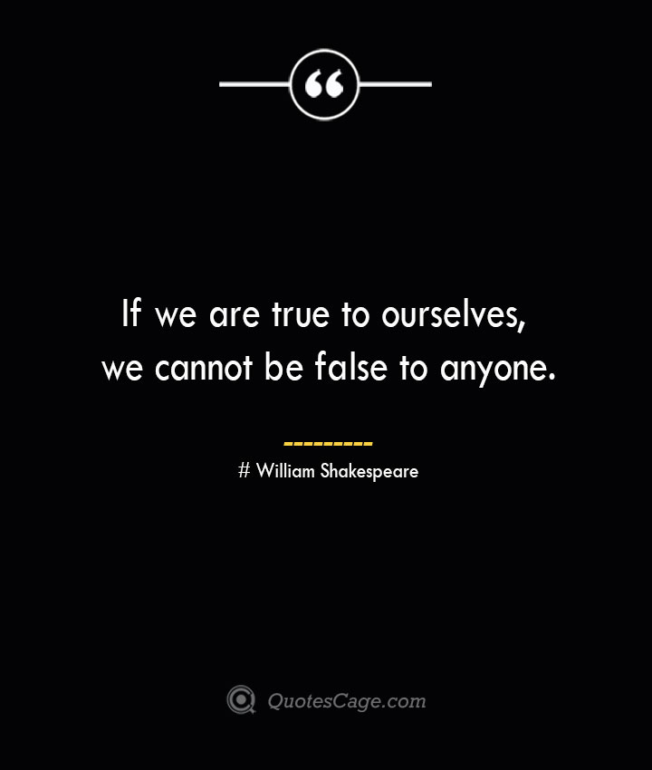If we are true to ourselves we cannot be false to anyone. William Shakespeare